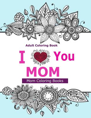 Adult Coloring Books: I Love You Mom: A Coloring Book for Mom Featuring Beautiful Hand Drawn Mandalas and Henna Inspired Flowers, Animals, and Paisley
