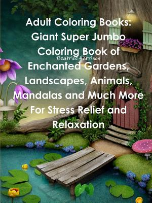 Adult Coloring Books: Giant Super Jumbo Coloring Book of Enchanted Gardens, Landscapes, Animals, Mandalas and Much More for Stress Relief an
