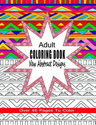 Adult Coloring Book New Abstract Designs: Stress Relief, Meditation or for Fun with Over 40 Pages to Color