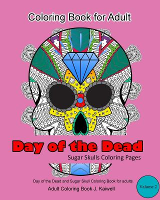 Adult Coloring Book: Day of the Dead: Sugar Skulls Coloring Pages: A Beautiful, Inspiring, Calming and Anti-Stress Coloring Book (Volume 2)