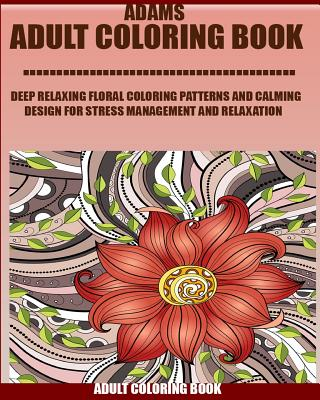 Adams Adult Coloring Book: Deep Relaxing Floral Coloring Patterns and Calming Design for Stress Management and Relaxation Volume 8
