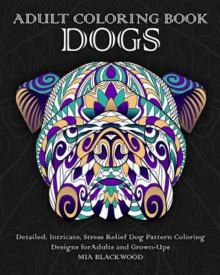 Adult Coloring Book Dogs: Detailed, Intricate, Stress Relief Dog Pattern Coloring Designs for Adults and Grown-Ups