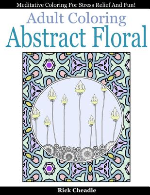 Adult Coloring Book: Abstract Floral Designs: Meditative Coloring for Stress Relief and Fun