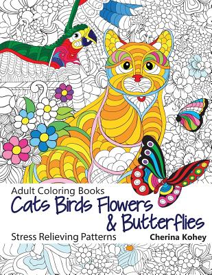Adult Coloring Book: Cats Birds Flowers and Butterflies: Stress Relieving Patterns