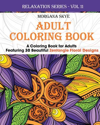 Adult Coloring Book: A Coloring Book for Adults Featuring 30 Zentangle Floral Designs