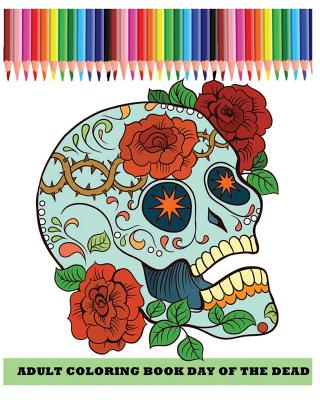 Adult Coloring Book: Day of the Dead: Dia de Los Muertos (Reduce Stress and Bring Balance with +100 Sugar Skulls Coloring Pages)