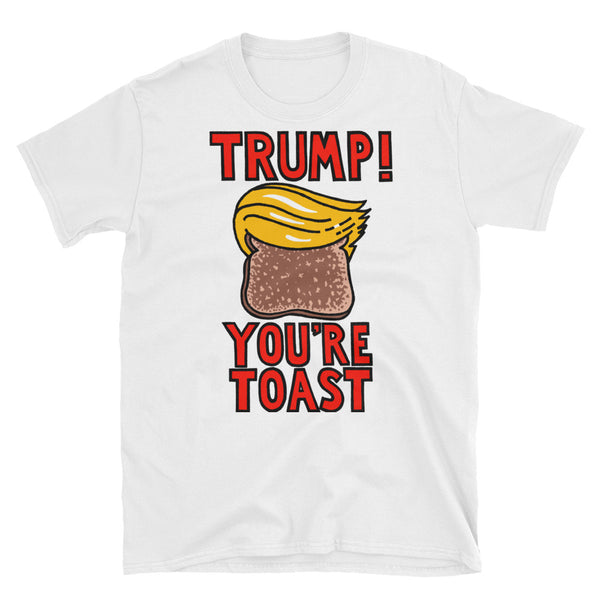 Trump You're Toast - white, short-sleeve, unisex t-shirt