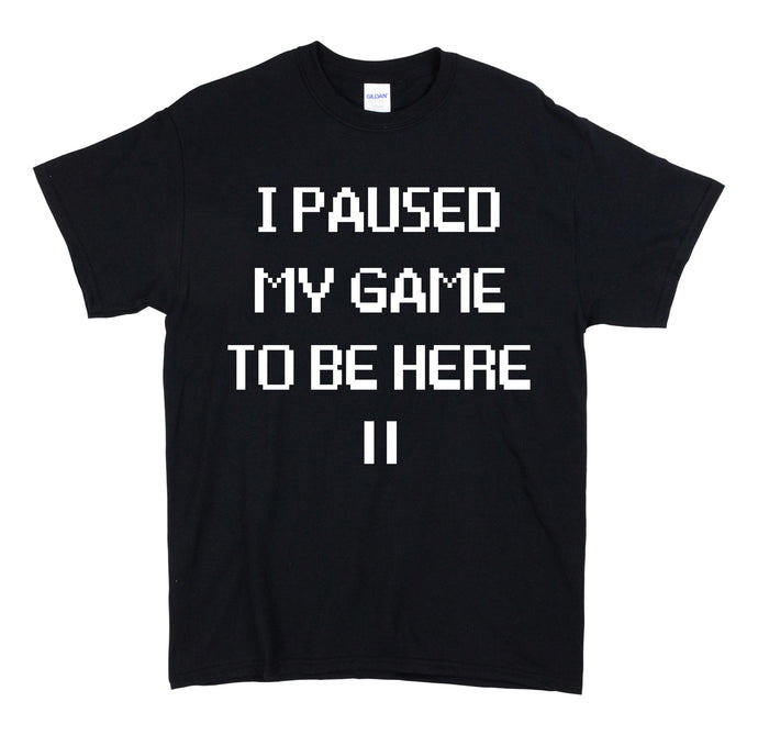 I Paused My Game To be Here Black T Shirt