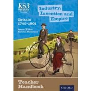 Key Stage 3 History by Aaron Wilkes: Industry Invention and Empire: Britain 1745-1901 Teacher Handbook - Oxford University Press