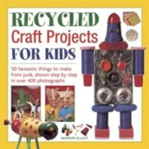 Recycled Craft Projects for Kids - Anness Publishing 9781843228912