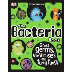 The Bacteria Book: Gross Germs Vile Viruses and Funky Fungi - Dorling Kindersley 9780241316580