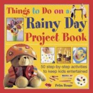 Things to Do on a Rainy Day Project Book: 50 Step-by-step Activities Keep Kids Entertained - Anness Publishing 9781843229407
