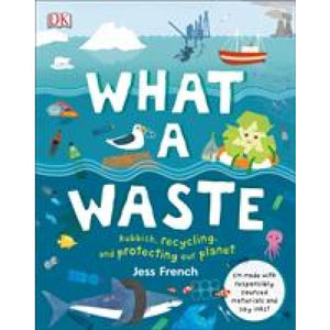 What A Waste: Rubbish Recycling and Protecting our Planet - Dorling Kindersley 9780241366912