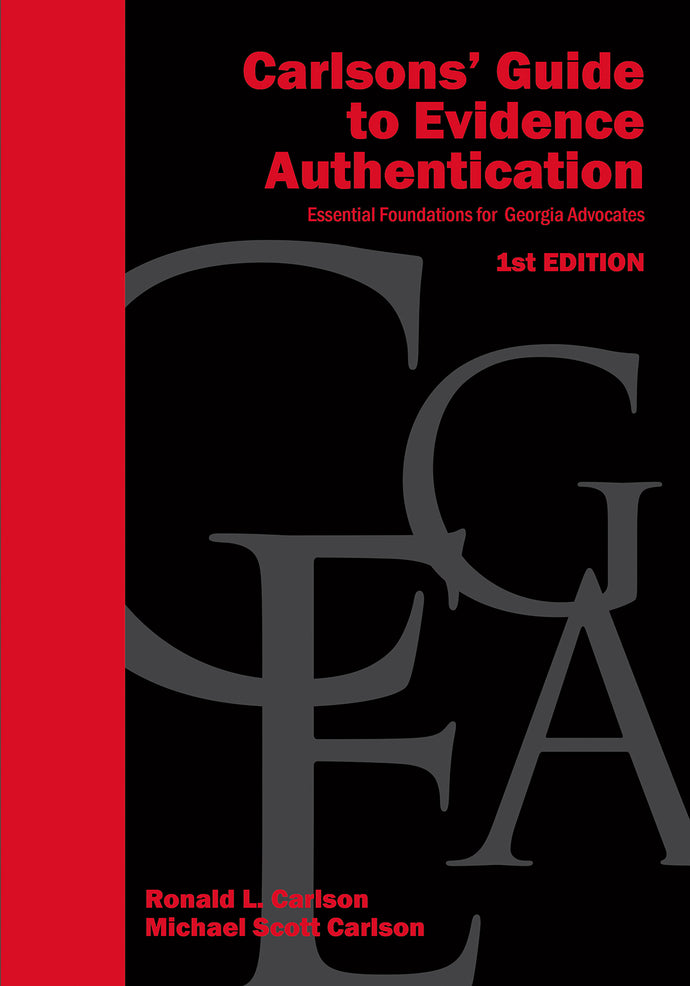 Carlsons' Guide  to Evidence Authentication - Essential Foundations for Georgia Advocates - 1st Edition