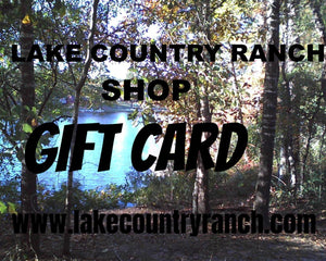 """A LAKE COUNTRY RANCH SHOP GIFT CARD"" (Choose one of these amounts-$15, $20, $25, $50, $75, or $100)"