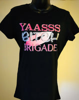 Yaasss B!tch Brigade Awesome Tee Ladies