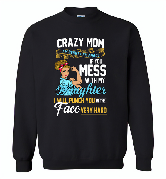 Crazy mom i'm beauty grace if you mess with my daughter i punch in face hard - Gildan Crewneck Sweatshirt