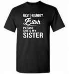 Best friend bitch please she's my sister - Gildan Short Sleeve T-Shirt