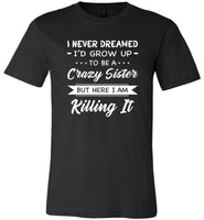 I Never dreamed grow up to be a Crazy sister but here i am killing it T shirt, gift tee for sister