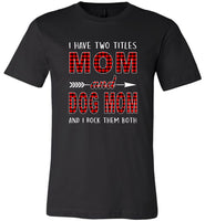 I have two titles Mom and Dog mom and I rock them both T-shirt, mother's day gift tee