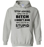 Stop asking why i'm a bitch i don't ask why you're so stupid T-shirt