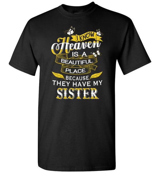 I know Heaven is a beautiful place because they have my sister Tee shirts