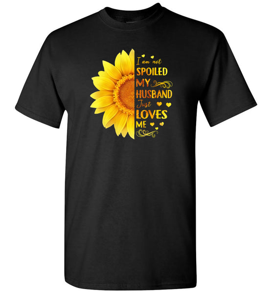 I am not spoiled my husband just loves me sunflower Tee shirt