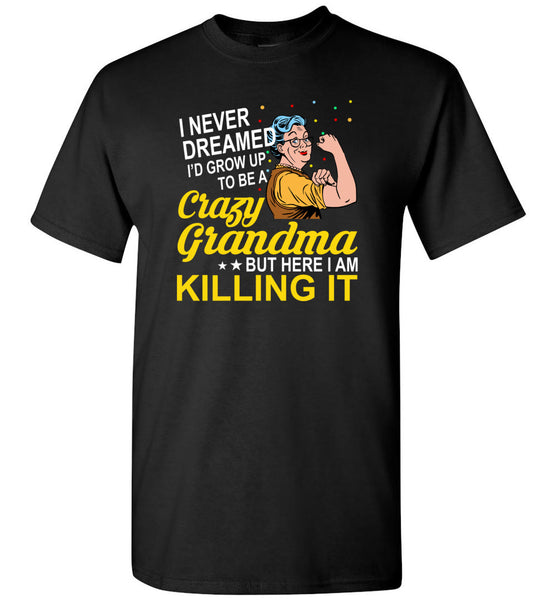 I never dreamed I'd grow up to be a crazy Grandma but here I'm killing it, strong grandma Tee shirt