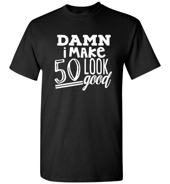 Damn i make 50 look good T-shirt, birthday's gift tee