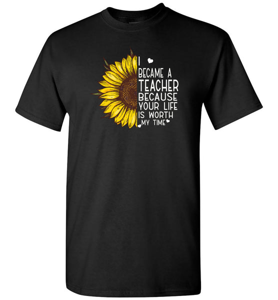 I became a teacher because your life is worth my time sunflower Tee shirt