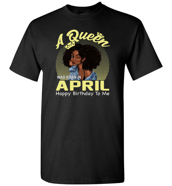 A Queen was born in April happy birthday to me, black girl gift Tee shirt