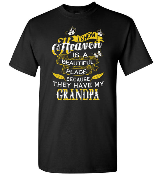 I know Heaven is a beautiful place because they have my grandpa Tee shirts
