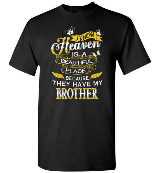 I know Heaven is a beautiful place because they have my brother Tee shirts