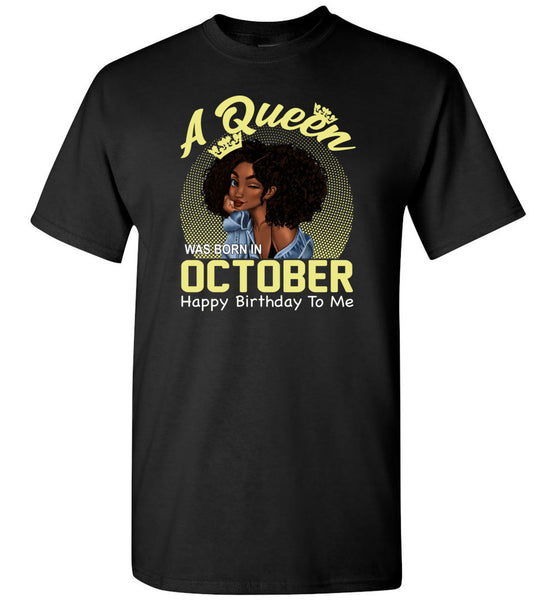A Queen was born in October happy birthday to me, black girl gift Tee shirt