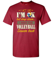 I Act Like I'm OK But Deep Down I Need Volleyball Season Back Volleyball Lover T Shirt