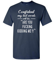 Confident my last words will be are you fucking kidding me gift Tee shirt