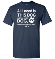 All I need is this dog and that other dog and those dogs over there T-shirt