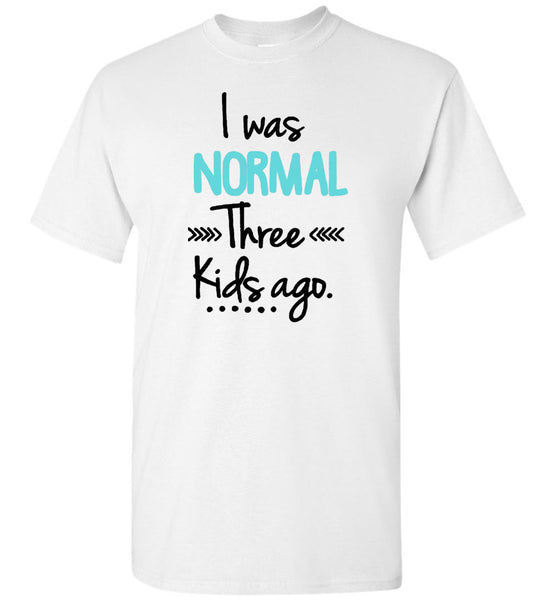 I was normal three kids ago Tee shirts