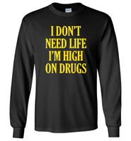 I don't need life I'm high on drugs T-shirt