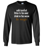 walk barefoot listen to the wind drink in the moom be magic Tee shirt