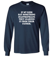 If My Kids Say Something Inappropriate They Learned It From Their Father Tee Shirt