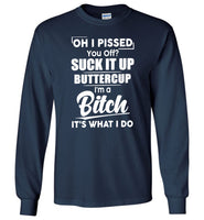Oh I pissed you off suck it up buttercup I'm a bitch it's what I do T shirt