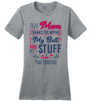 Dear Mom Thanks For Wiping My Butt And Stuff Mom Mothers Day Gift From Daughter T Shirt
