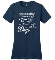 What's better than a dog uhm two dogs or three dogs or all the dogs T- shirt