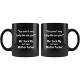 You aren't very Lady-like are you, me suck my nut sach mother fucker Black coffee mug