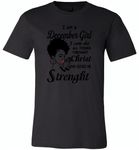 I Am A December Girl I Can Do All Things Through Christ Who Gives Me Strength - Canvas Unisex USA Shirt