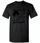I Am A December Girl I Can Do All Things Through Christ Who Gives Me Strength - Gildan Short Sleeve T-Shirt