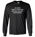 He knew about your fupa before you got underessed - Gildan Long Sleeve T-Shirt