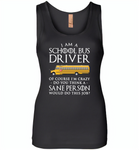 I Am A School Bus Driver Of Course I'm Crazy Do You Think A Sane Person Would Do This Job - Womens Jersey Tank