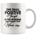 One Small Positive Thought In The Morning Can Change Your Whole Day White Coffee Mug